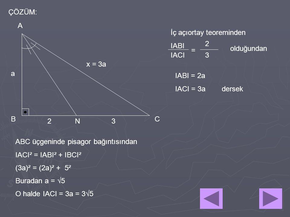 x = 3a 32 A BC N ÇÖZÜM: İç açıortay teoreminden IABI IACI = 2 3 olduğundan IABI = 2a IACI = 3a dersek a ABC üçgeninde pisagor bağıntısından IACI² = IA