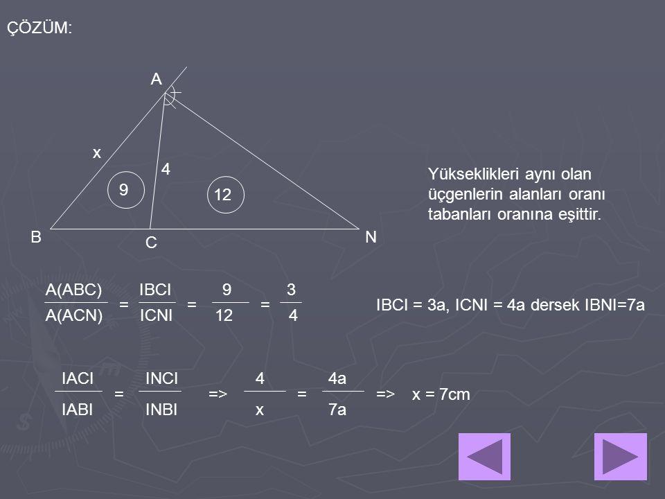 4 x A BN C ÇÖZÜM: 9 12 Yükseklikleri aynı olan üçgenlerin alanları oranı tabanları oranına eşittir. A(ABC) IBCI 9 3 A(ACN) ICNI 12 4 == = IBCI = 3a, I