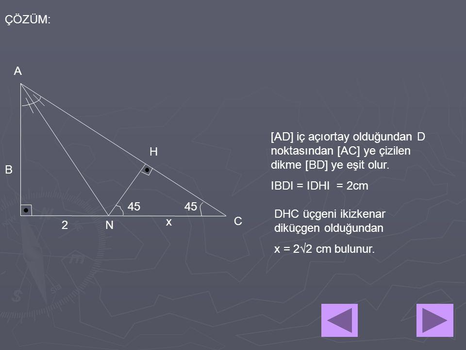 ÇÖZÜM: 2 A B C N 45 x H [AD] iç açıortay olduğundan D noktasından [AC] ye çizilen dikme [BD] ye eşit olur. IBDI = IDHI = 2cm DHC üçgeni ikizkenar dikü