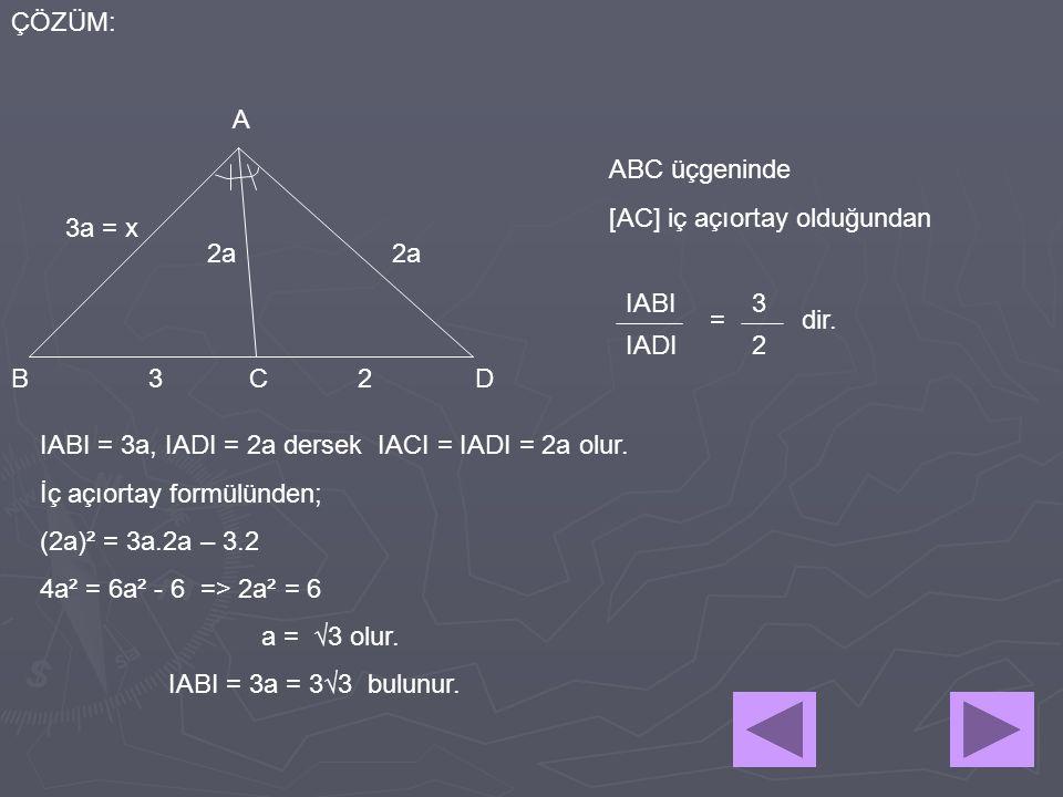 23 A BCD ÇÖZÜM: 3a = x 2a ABC üçgeninde [AC] iç açıortay olduğundan IABI IADI 3 2 =dir. IABI = 3a, IADI = 2a dersek IACI = IADI = 2a olur. İç açıortay