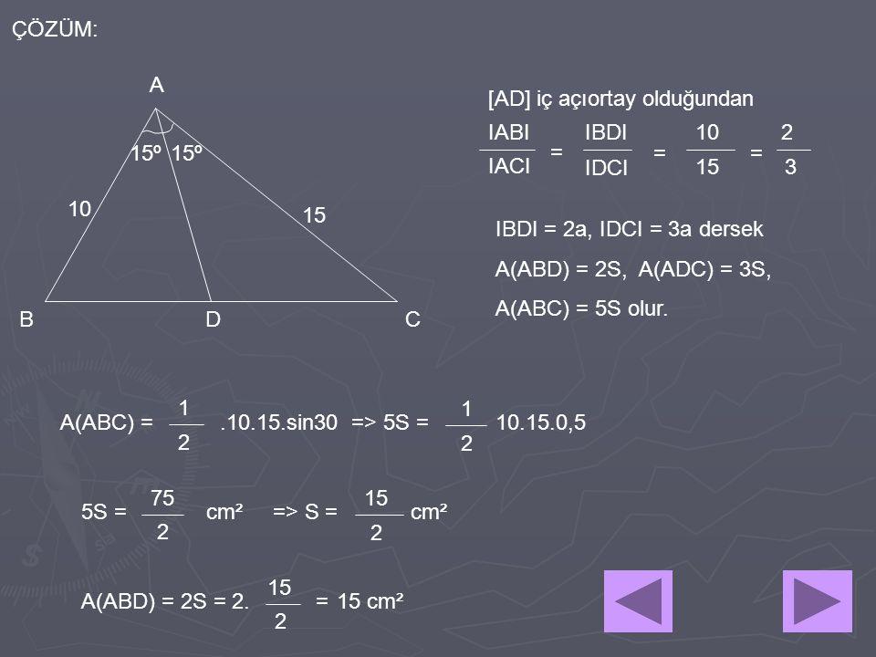 15º A BCD 10 15 ÇÖZÜM: [AD] iç açıortay olduğundan IACI IBDI IDCI = = 10 15 2 3 = IABI IBDI = 2a, IDCI = 3a dersek A(ABD) = 2S, A(ADC) = 3S, A(ABC) =