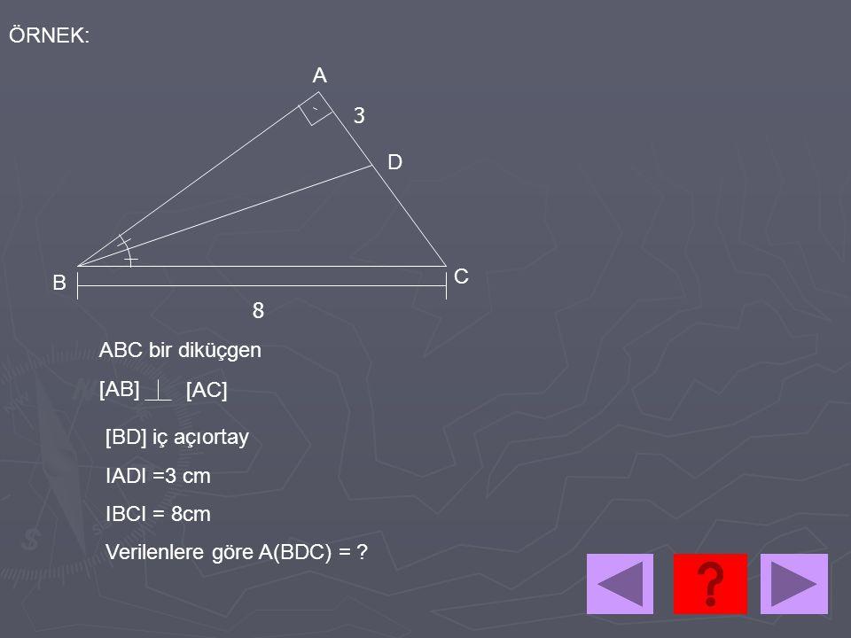 ÖRNEK: ABC bir diküçgen [AB] [AC] [BD] iç açıortay IADI =3 cm IBCI = 8cm Verilenlere göre A(BDC) = ? A B C D 8 3