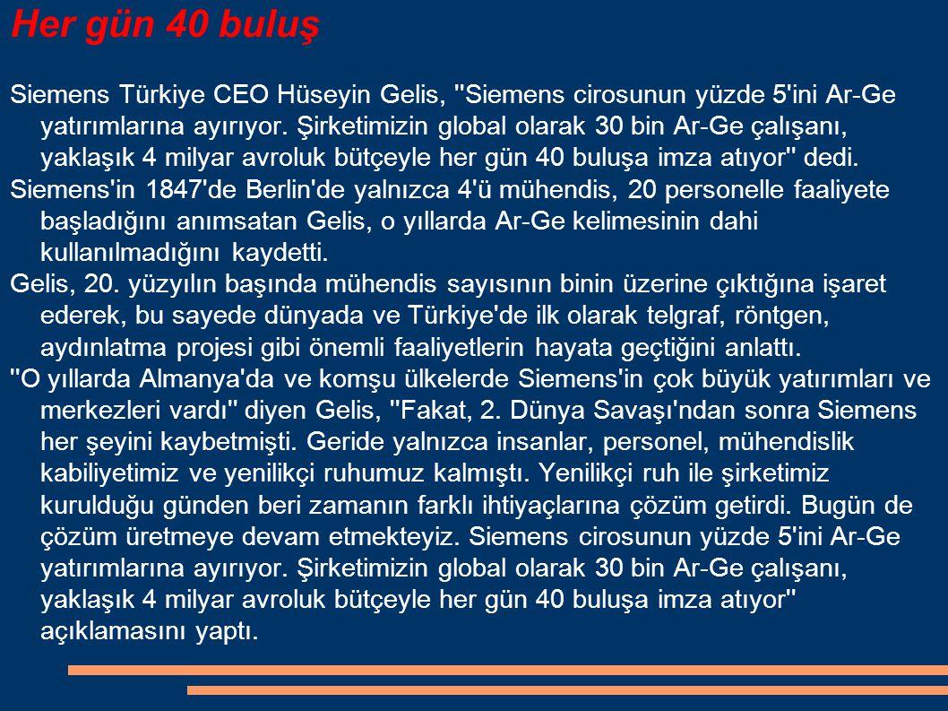 Her gün 40 buluş Siemens Türkiye CEO Hüseyin Gelis, ''Siemens cirosunun yüzde 5'ini Ar-Ge yatırımlarına ayırıyor. Şirketimizin global olarak 30 bin Ar