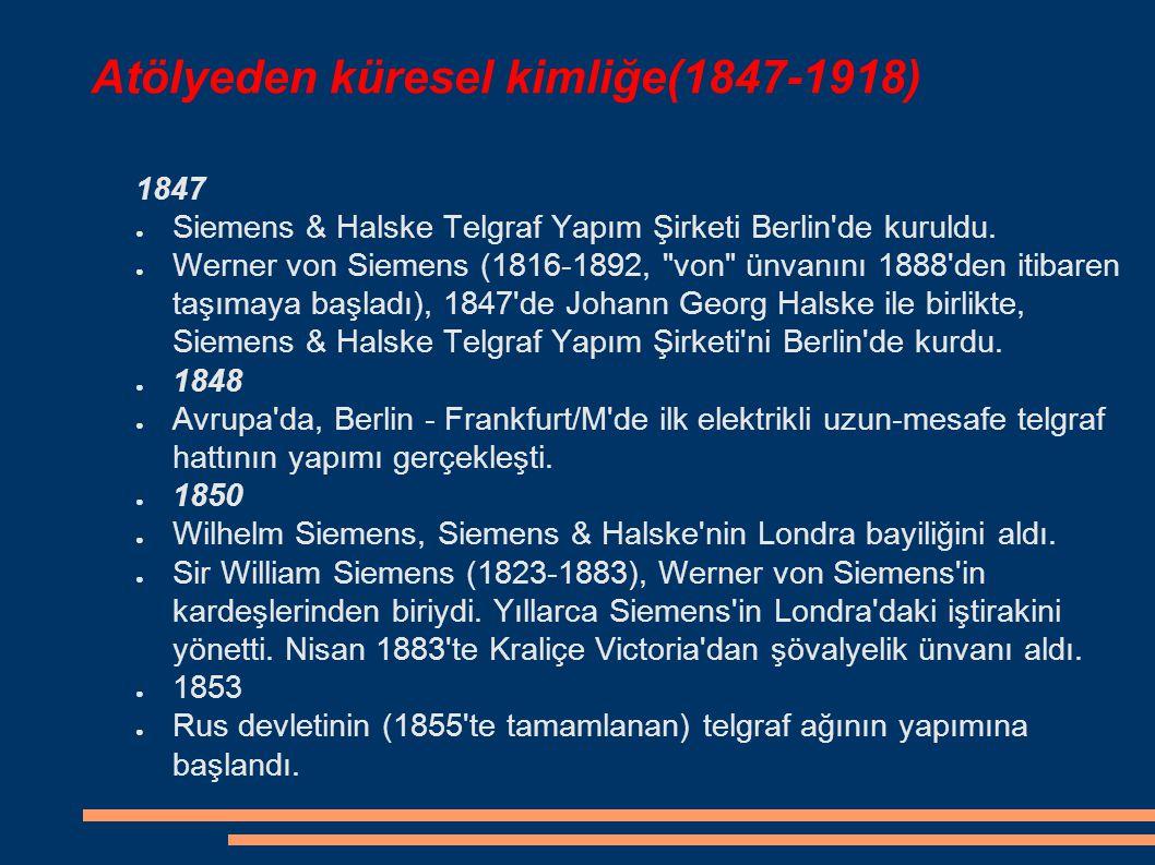Atölyeden küresel kimliğe(1847-1918) 1847 ● Siemens & Halske Telgraf Yapım Şirketi Berlin'de kuruldu. ● Werner von Siemens (1816-1892,