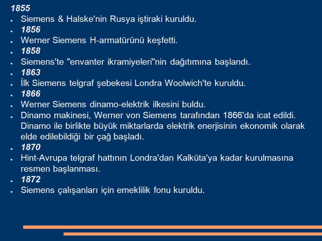 1855 ● Siemens & Halske'nin Rusya iştiraki kuruldu. ● 1856 ● Werner Siemens H-armatürünü keşfetti. ● 1858 ● Siemens'te