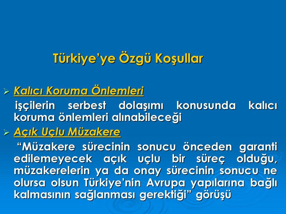 Türkiye'ye Özgü Koşullar Türkiye'ye Özgü Koşullar  Kalıcı Koruma Önlemleri işçilerin serbest dolaşımı konusunda kalıcı koruma önlemleri alınabileceği işçilerin serbest dolaşımı konusunda kalıcı koruma önlemleri alınabileceği  Açık Uçlu Müzakere Müzakere sürecinin sonucu önceden garanti edilemeyecek açık uçlu bir süreç olduğu, müzakerelerin ya da onay sürecinin sonucu ne olursa olsun Türkiye'nin Avrupa yapılarına bağlı kalmasının sağlanması gerektiği görüşü Müzakere sürecinin sonucu önceden garanti edilemeyecek açık uçlu bir süreç olduğu, müzakerelerin ya da onay sürecinin sonucu ne olursa olsun Türkiye'nin Avrupa yapılarına bağlı kalmasının sağlanması gerektiği görüşü