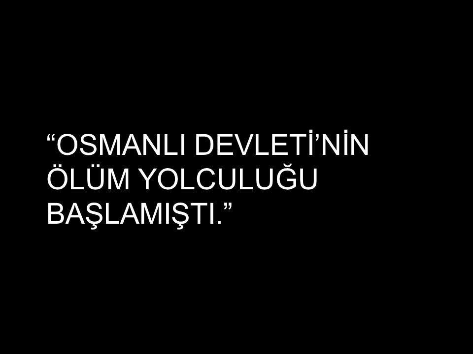 """""""OSMANLI DEVLETİ'NİN ÖLÜM YOLCULUĞU BAŞLAMIŞTI."""""""