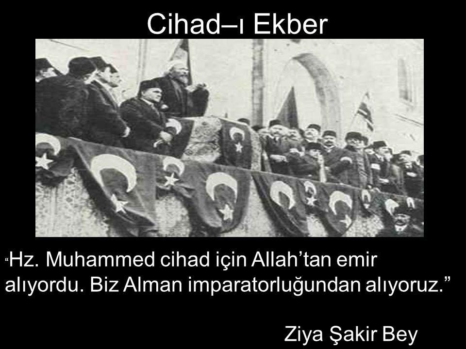 """Cihad–ı Ekber """" Hz. Muhammed cihad için Allah'tan emir alıyordu. Biz Alman imparatorluğundan alıyoruz."""" Ziya Şakir Bey"""