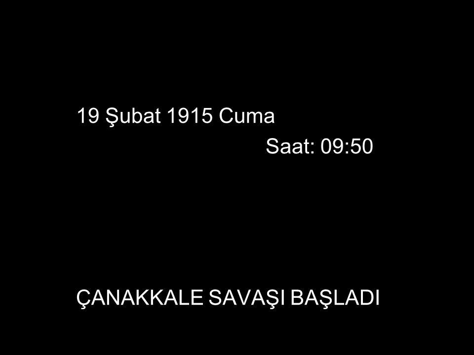 19 Şubat 1915 Cuma Saat: 09:50 ÇANAKKALE SAVAŞI BAŞLADI
