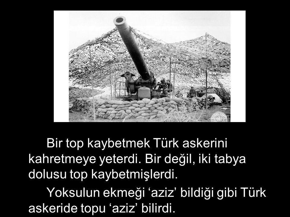 Bir top kaybetmek Türk askerini kahretmeye yeterdi. Bir değil, iki tabya dolusu top kaybetmişlerdi. Yoksulun ekmeği 'aziz' bildiği gibi Türk askeride