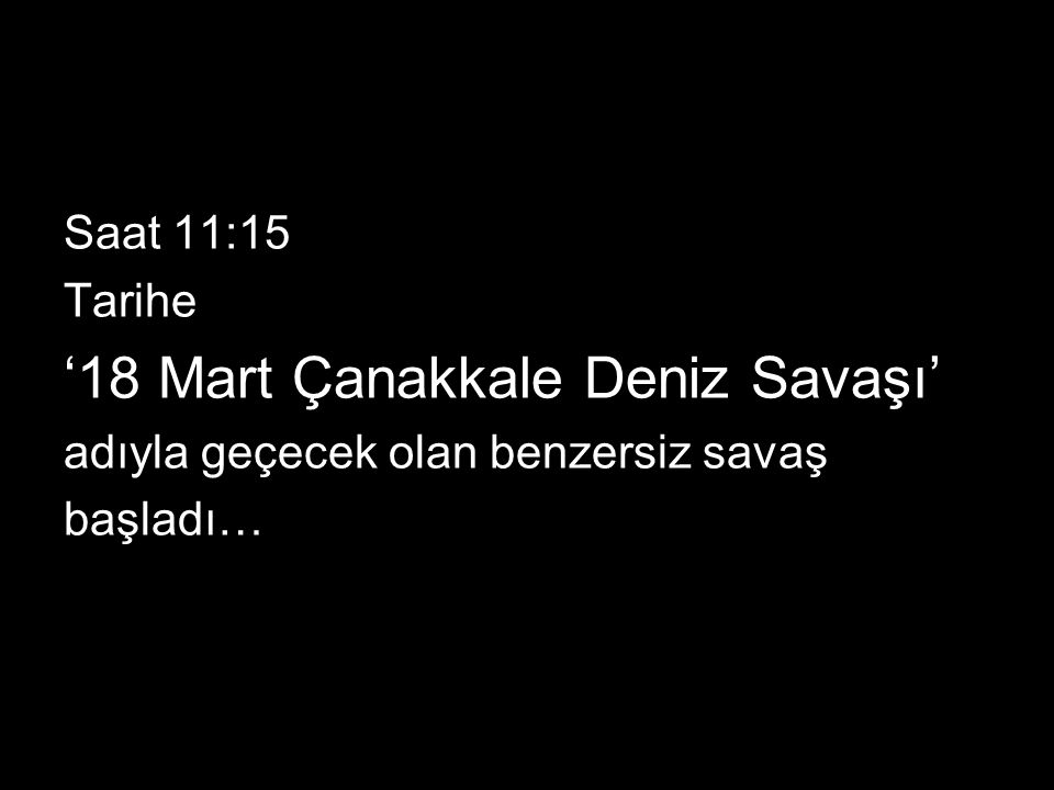 Saat 11:15 Tarihe '18 Mart Çanakkale Deniz Savaşı' adıyla geçecek olan benzersiz savaş başladı…