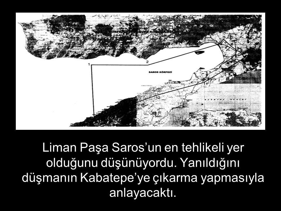 Liman Paşa Saros'un en tehlikeli yer olduğunu düşünüyordu. Yanıldığını düşmanın Kabatepe'ye çıkarma yapmasıyla anlayacaktı.