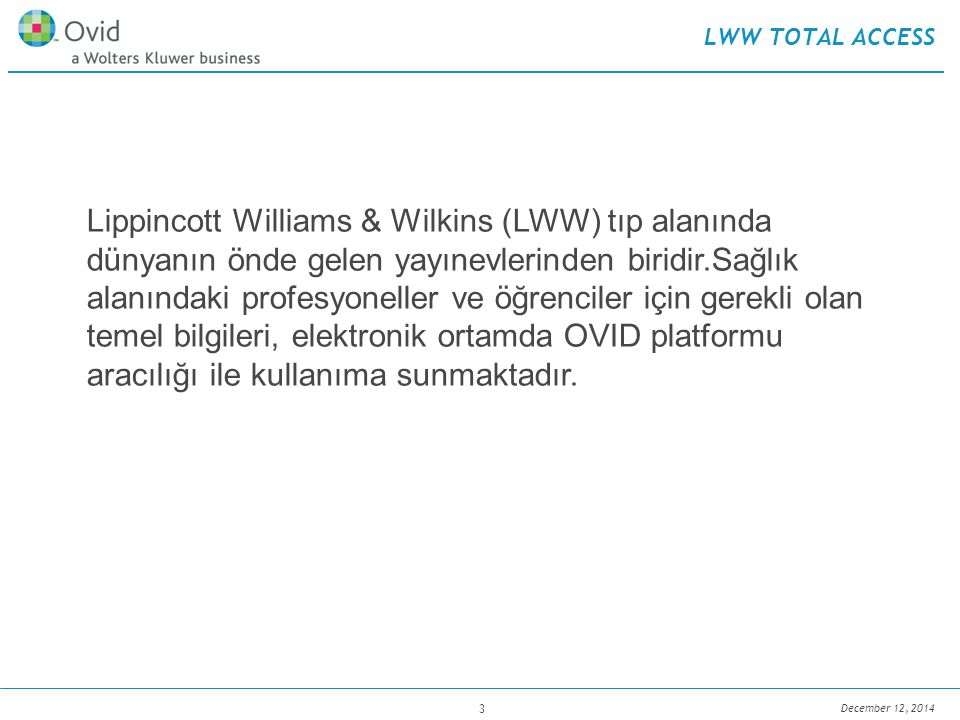December 12, 2014 4 LWW TOTAL ACCESS  Lippincott Williams and Wilkins (LWW) yayınevine ait 280 Tıp dergisi  Tamamı tam metin  Ambargosuz  İmpakt Faktörü yüksek (IF = Bir dergide çıkan makalelere son 2 sene içinde yapılan atıf sayısı / son 2 senede dergide çıkan toplam makale sayısı)  Hakemli  Güncel  Sınırsız kullanıcı  Uzaktan erişim LWW TOTAL ACCESS JOURNALS