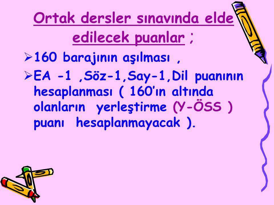 Ortak dersler sınavında elde edilecek puanlar ;  160 barajının aşılması,  EA -1,Söz-1,Say-1,Dil puanının hesaplanması ( 160'ın altında olanların yerleştirme (Y-ÖSS ) puanı hesaplanmayacak ).