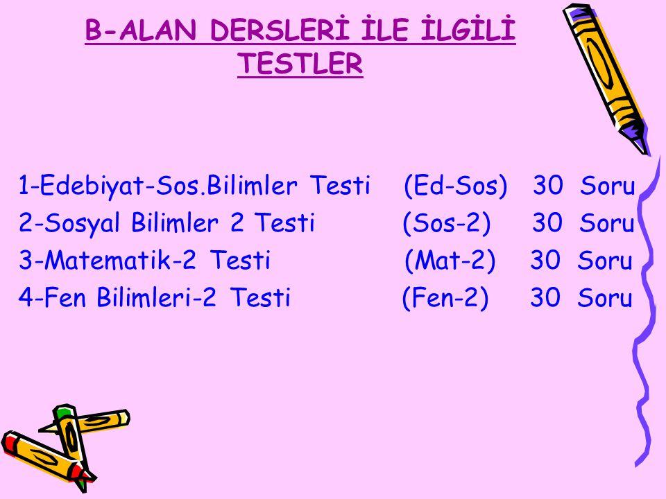 B-ALAN DERSLERİ İLE İLGİLİ TESTLER 1-Edebiyat-Sos.Bilimler Testi (Ed-Sos) 30 Soru 2-Sosyal Bilimler 2 Testi (Sos-2) 30 Soru 3-Matematik-2 Testi (Mat-2) 30 Soru 4-Fen Bilimleri-2 Testi (Fen-2) 30 Soru
