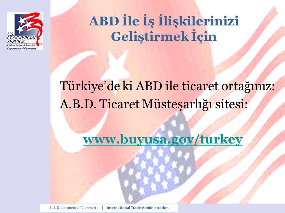 ABD İle İş İlişkilerinizi Geliştirmek İçin Türkiye'de ki ABD ile ticaret ortağınız: A.B.D. Ticaret Müsteşarlığı sitesi: www.buyusa.gov/turkey www.buyu
