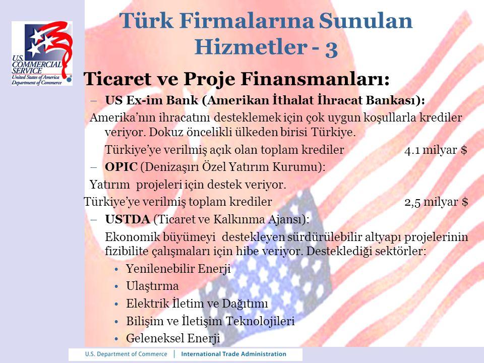 Türk Firmalarına Sunulan Hizmetler - 4 Hizmet Tanıtım Programı: Türkiye'de iş yapacak Amerikan şirketlerine, Türkiye ve bölgede hizmet vermek isteyen Türk firmaları için, Amerikan Ticaret Müsteşarlığı web sitesinde tanıtım fırsatı: www.export.gov/turkey/businessserviceproviders/index.asp SelectUSA: ABD'de yatırım yapmak isteyen Türk firmalarına danışmanlık: www.selectusa.commerce.gov