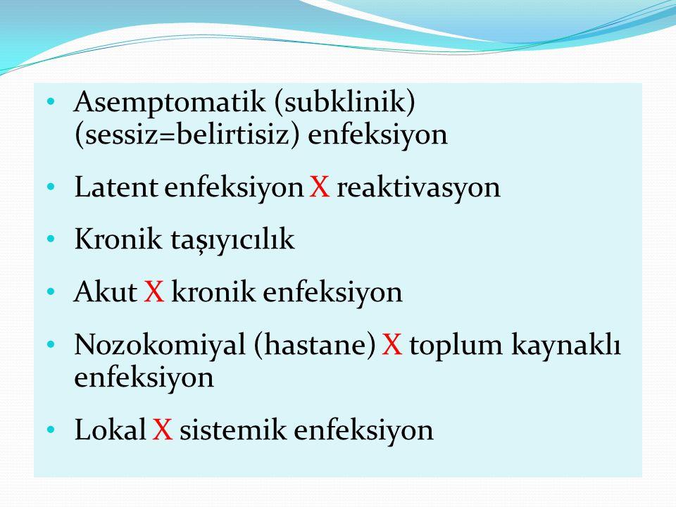 Asemptomatik (subklinik) (sessiz=belirtisiz) enfeksiyon Latent enfeksiyon X reaktivasyon Kronik taşıyıcılık Akut X kronik enfeksiyon Nozokomiyal (hastane) X toplum kaynaklı enfeksiyon Lokal X sistemik enfeksiyon