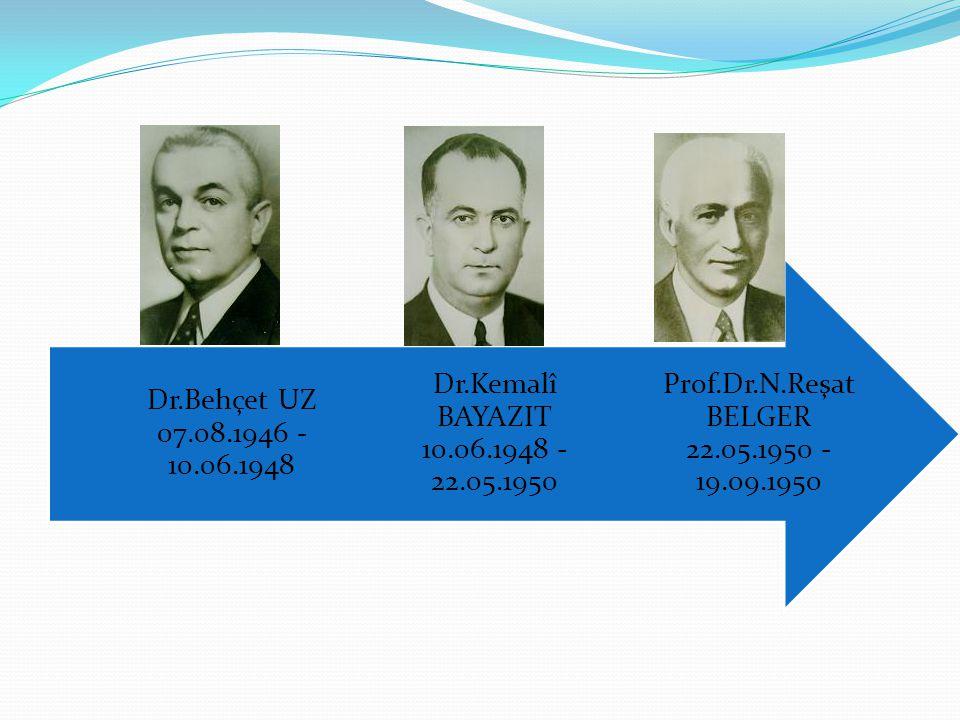 Prof.Dr.N.Reşat BELGER 22.05.1950 - 19.09.1950 Dr.Kemalî BAYAZIT 10.06.1948 - 22.05.1950 Dr.Behçet UZ 07.08.1946 - 10.06.1948