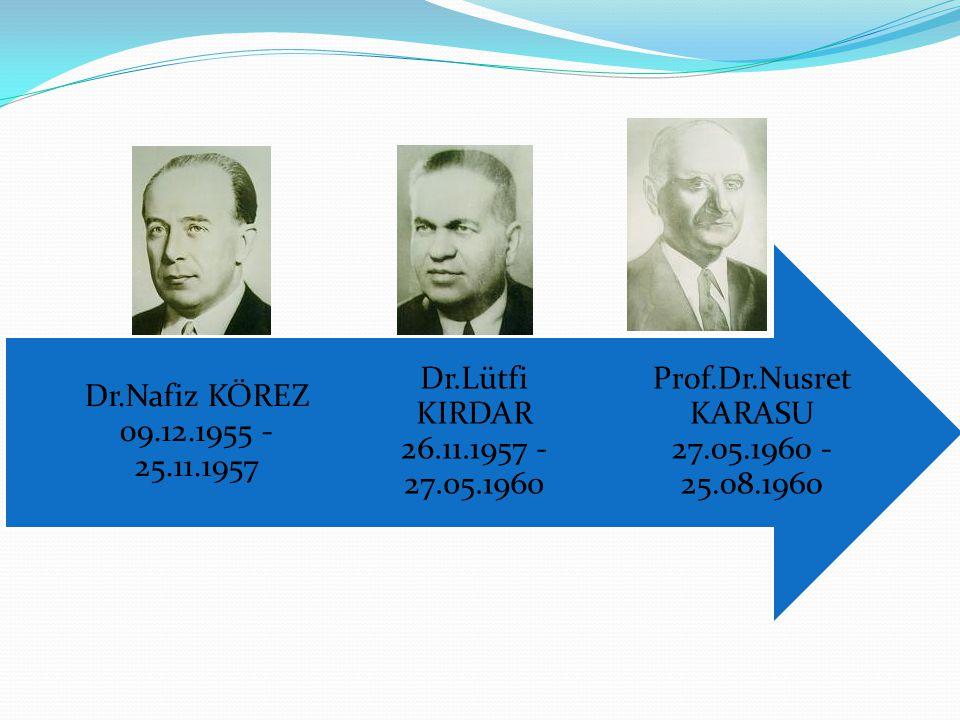 Prof.Dr.Nusret KARASU 27.05.1960 - 25.08.1960 Dr.Lütfi KIRDAR 26.11.1957 - 27.05.1960 Dr.Nafiz KÖREZ 09.12.1955 - 25.11.1957