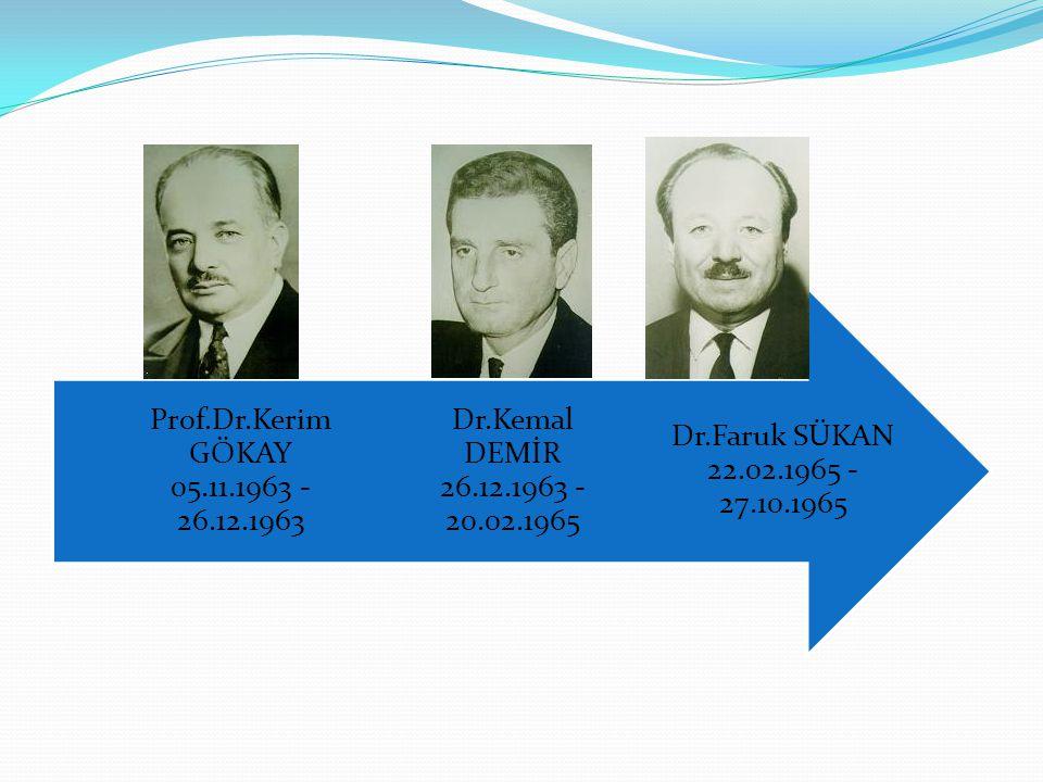 Dr.Faruk SÜKAN 22.02.1965 - 27.10.1965 Dr.Kemal DEMİR 26.12.1963 - 20.02.1965 Prof.Dr.Kerim GÖKAY 05.11.1963 - 26.12.1963