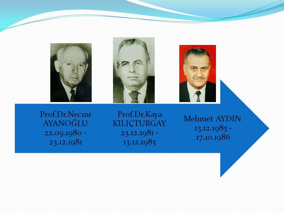 Mehmet AYDIN 13.12.1983 - 17.10.1986 Prof.Dr.Kaya KILIÇTURGAY 23.12.1981 - 13.12.1983 Prof.Dr.Necmi AYANOĞLU 22.09.1980 - 23.12.1981