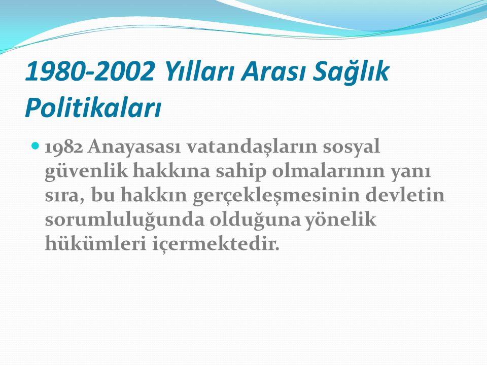1980-2002 Yılları Arası Sağlık Politikaları 1982 Anayasası vatandaşların sosyal güvenlik hakkına sahip olmalarının yanı sıra, bu hakkın gerçekleşmesin