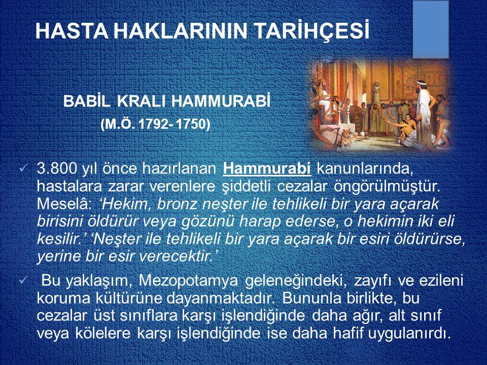 HASTA HAKLARININ TARİHÇESİ BABİL KRALI HAMMURABİ (M.Ö. 1792- 1750) 3.800 yıl önce hazırlanan Hammurabi kanunlarında, hastalara zarar verenlere şiddetl