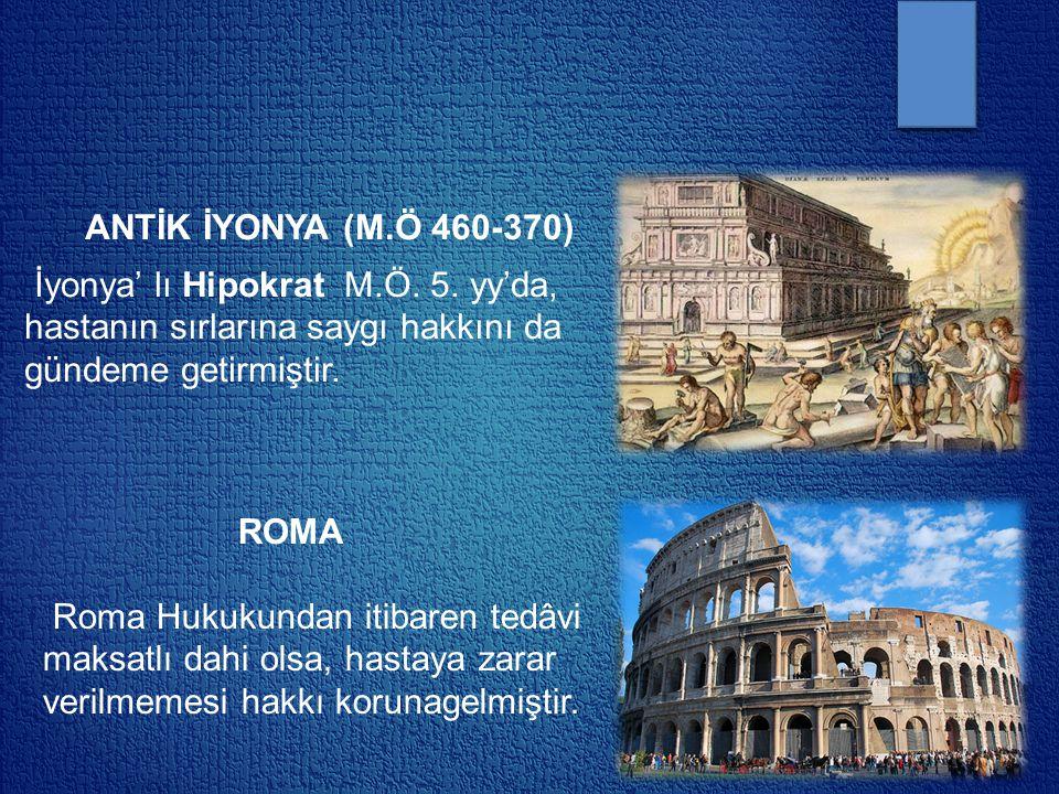 ANTİK İYONYA (M.Ö 460-370) İyonya' lı Hipokrat M.Ö. 5. yy'da, hastanın sırlarına saygı hakkını da gündeme getirmiştir. ROMA Roma Hukukundan itibaren t