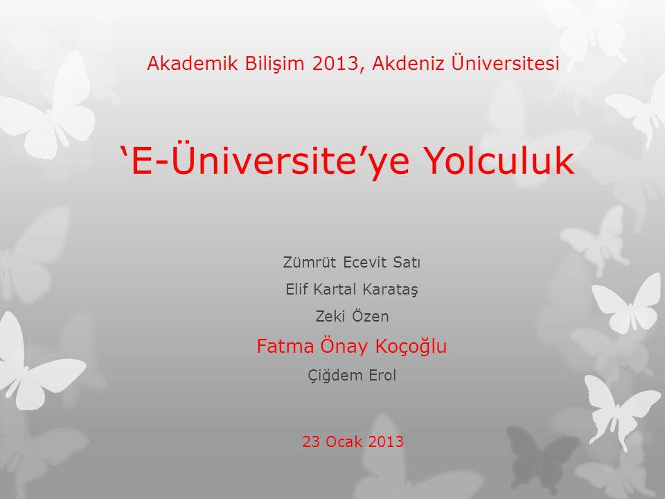 'E-Üniversite'ye Yolculuk Zümrüt Ecevit Satı Elif Kartal Karataş Zeki Özen Fatma Önay Koçoğlu Çiğdem Erol Akademik Bilişim 2013, Akdeniz Üniversitesi
