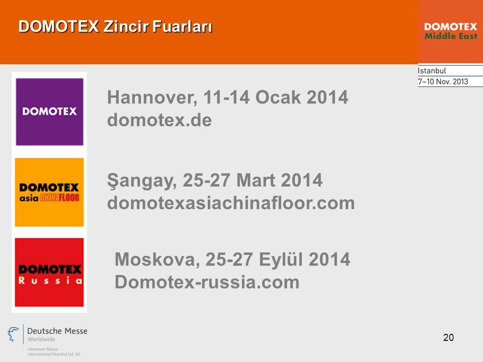 20 DOMOTEX Zincir Fuarları Hannover, 11-14 Ocak 2014 domotex.de Şangay, 25-27 Mart 2014 domotexasiachinafloor.com Moskova, 25-27 Eylül 2014 Domotex-russia.com