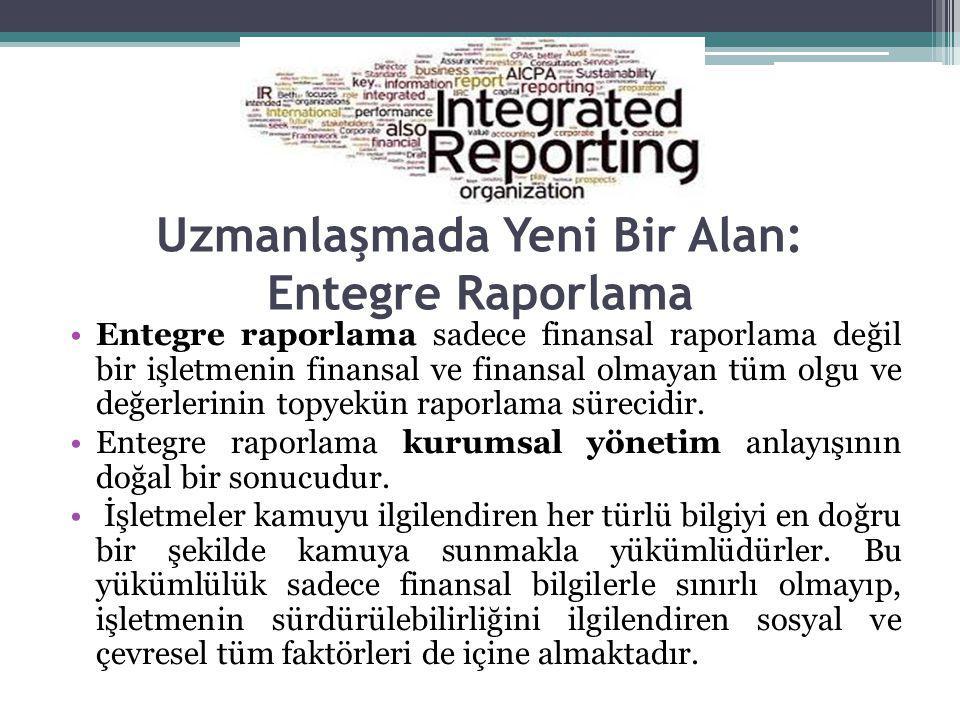 Uzmanlaşmada Yeni Bir Alan: Entegre Raporlama Entegre raporlama sadece finansal raporlama değil bir işletmenin finansal ve finansal olmayan tüm olgu ve değerlerinin topyekün raporlama sürecidir.