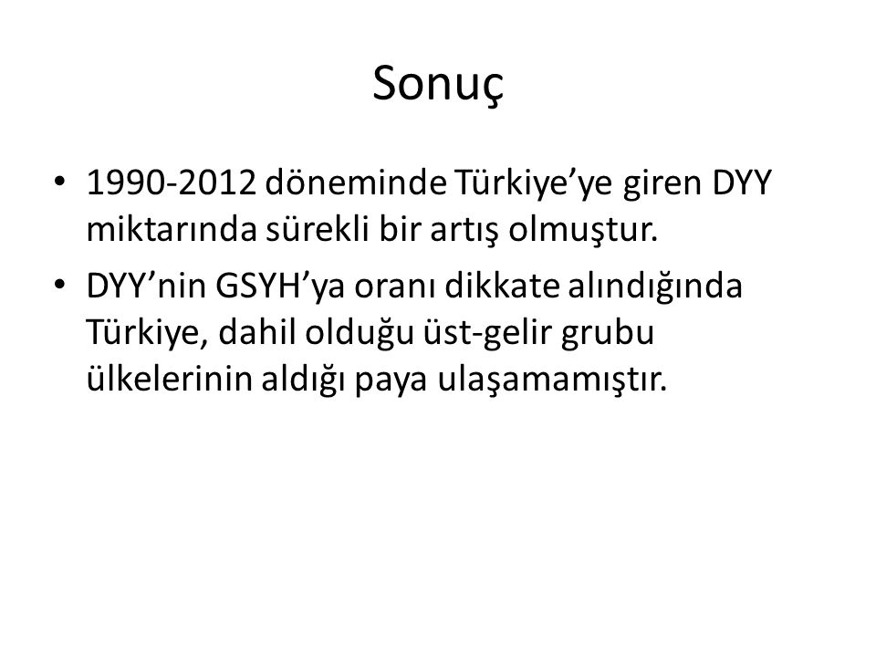 Sonuç 1990-2012 döneminde Türkiye'ye giren DYY miktarında sürekli bir artış olmuştur. DYY'nin GSYH'ya oranı dikkate alındığında Türkiye, dahil olduğu