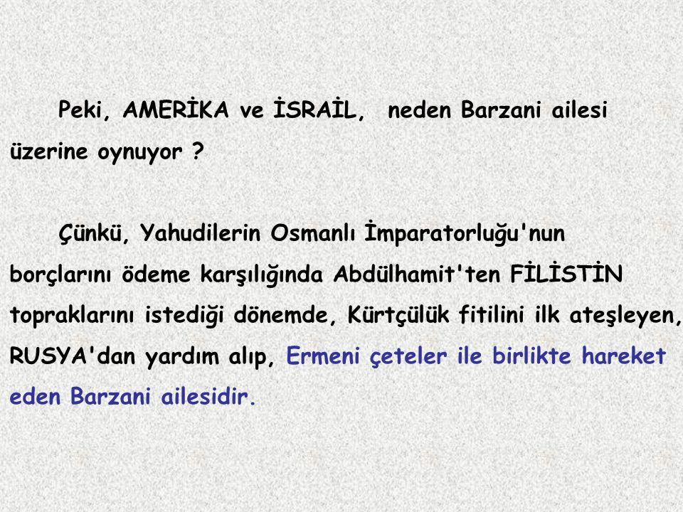 Peki, AMERİKA ve İSRAİL, neden Barzani ailesi üzerine oynuyor ? Çünkü, Yahudilerin Osmanlı İmparatorluğu'nun borçlarını ödeme karşılığında Abdülhamit'