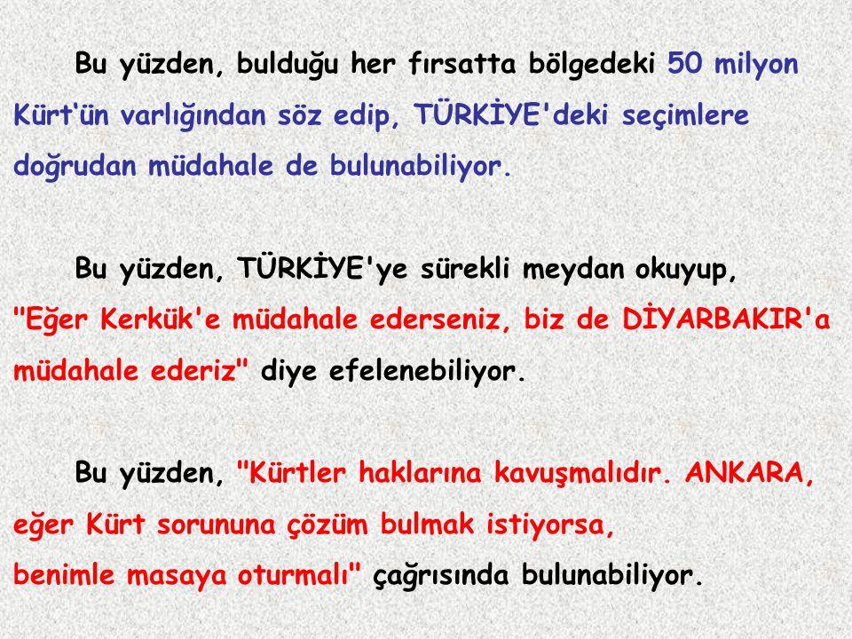 Bu yüzden, bulduğu her fırsatta bölgedeki 50 milyon Kürt'ün varlığından söz edip, TÜRKİYE'deki seçimlere doğrudan müdahale de bulunabiliyor. Bu yüzden