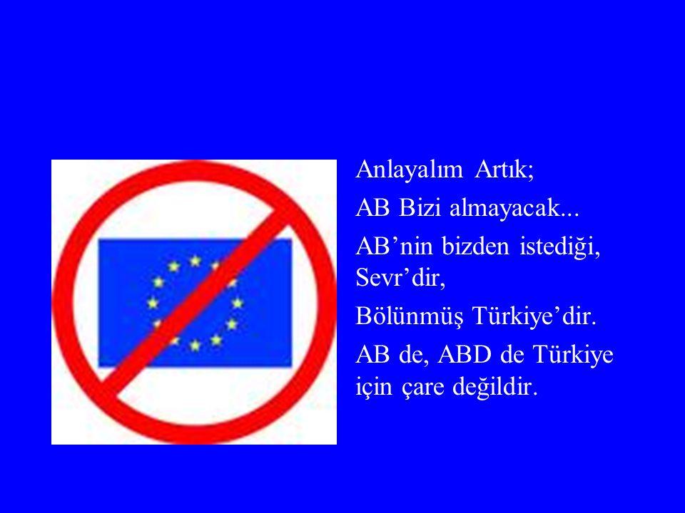 Anlayalım Artık; AB Bizi almayacak... AB'nin bizden istediği, Sevr'dir, Bölünmüş Türkiye'dir.
