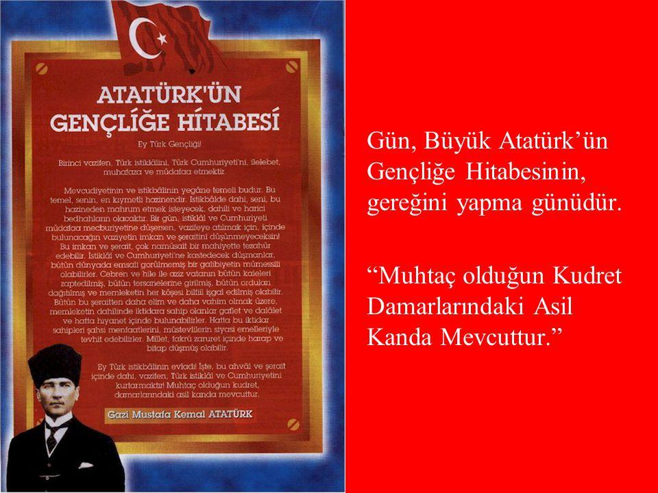 Gün, Büyük Atatürk'ün Gençliğe Hitabesinin, gereğini yapma günüdür.