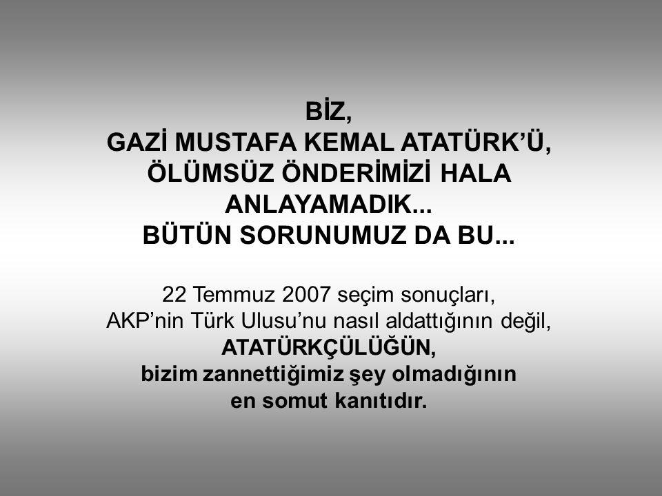 BİZ, GAZİ MUSTAFA KEMAL ATATÜRK'Ü, ÖLÜMSÜZ ÖNDERİMİZİ HALA ANLAYAMADIK...