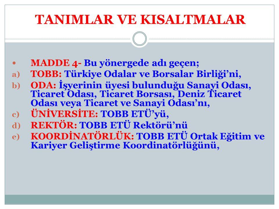TANIMLAR VE KISALTMALAR MADDE 4- Bu yönergede adı geçen; a) TOBB: Türkiye Odalar ve Borsalar Birliği'ni, b) ODA: İşyerinin üyesi bulunduğu Sanayi Odas