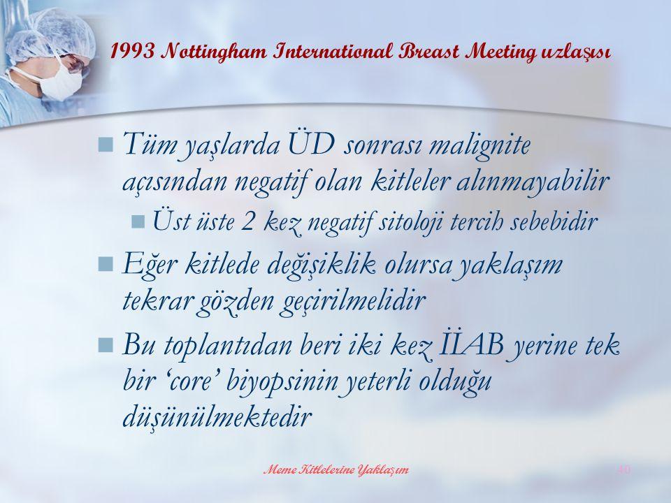 Meme Kitlelerine Yaklaşım40 1993 Nottingham International Breast Meeting uzla ş ısı Tüm yaşlarda ÜD sonrası malignite açısından negatif olan kitleler alınmayabilir Üst üste 2 kez negatif sitoloji tercih sebebidir Eğer kitlede değişiklik olursa yaklaşım tekrar gözden geçirilmelidir Bu toplantıdan beri iki kez İİAB yerine tek bir 'core' biyopsinin yeterli olduğu düşünülmektedir