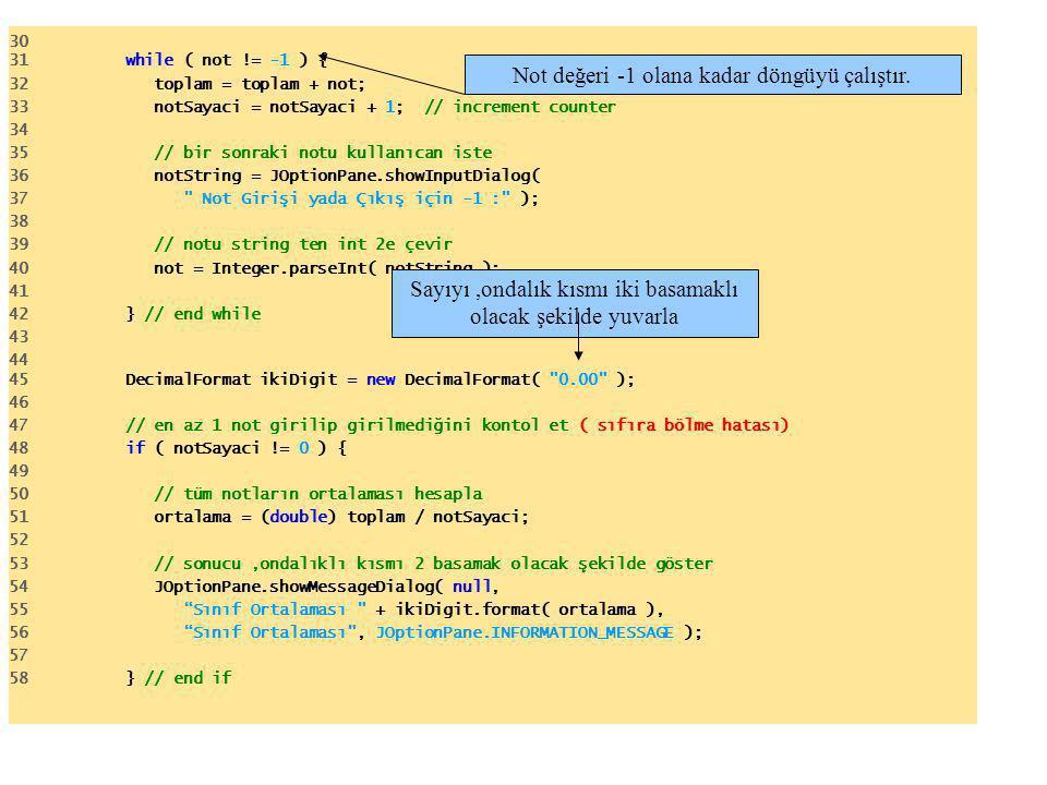 30 31 while ( not != -1 ) { 32 toplam = toplam + not; // add grade to total 33 notSayaci = notSayaci + 1; // increment counter 34 35 // bir sonraki notu kullanıcan iste 36 notString = JOptionPane.showInputDialog( 37 Not Girişi yada Çıkış için -1 : ); 38 39 // notu string ten int 2e çevir 40 not = Integer.parseInt( notString ); 41 42 } // end while 43 44 45 DecimalFormat ikiDigit = new DecimalFormat( 0.00 ); 46 47 // en az 1 not girilip girilmediğini kontol et ( sıfıra bölme hatası) 48 if ( notSayaci != 0 ) { 49 50 // tüm notların ortalaması hesapla 51 ortalama = (double) toplam / notSayaci; 52 53 // sonucu,ondalıklı kısmı 2 basamak olacak şekilde göster 54 JOptionPane.showMessageDialog( null, 55 Sınıf Ortalaması + ikiDigit.format( ortalama ), 56 Sınıf Ortalaması , JOptionPane.INFORMATION_MESSAGE ); 57 58 } // end if Not değeri -1 olana kadar döngüyü çalıştır.Sayıyı,ondalık kısmı iki basamaklı olacak şekilde yuvarla
