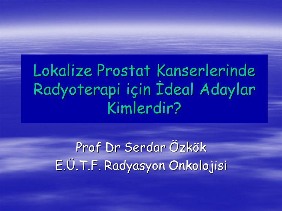 Lokalize Prostat Kanserlerinde Radyoterapi için İdeal Adaylar Kimlerdir? Prof Dr Serdar Özkök E.Ü.T.F. Radyasyon Onkolojisi