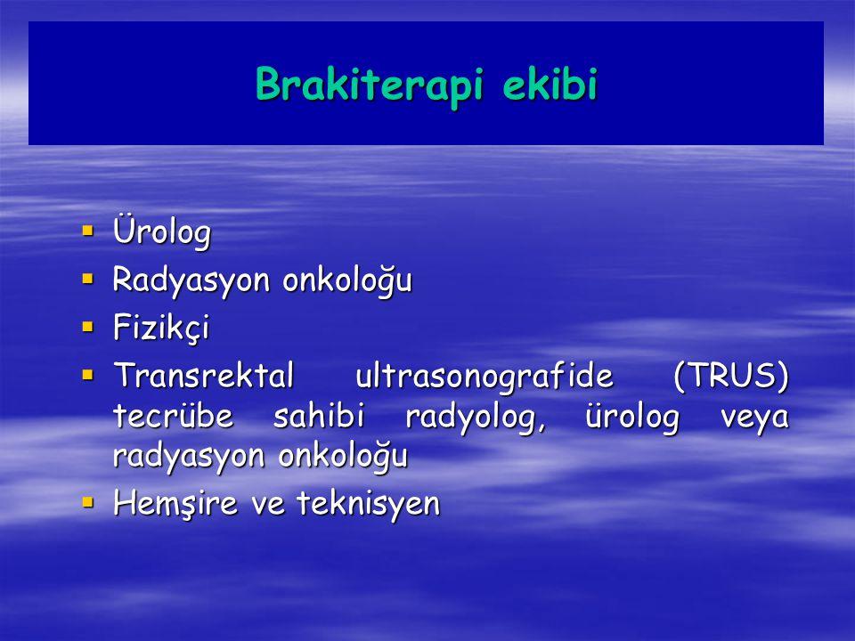 Brakiterapi ekibi  Ürolog  Radyasyon onkoloğu  Fizikçi  Transrektal ultrasonografide (TRUS) tecrübe sahibi radyolog, ürolog veya radyasyon onkoloğ