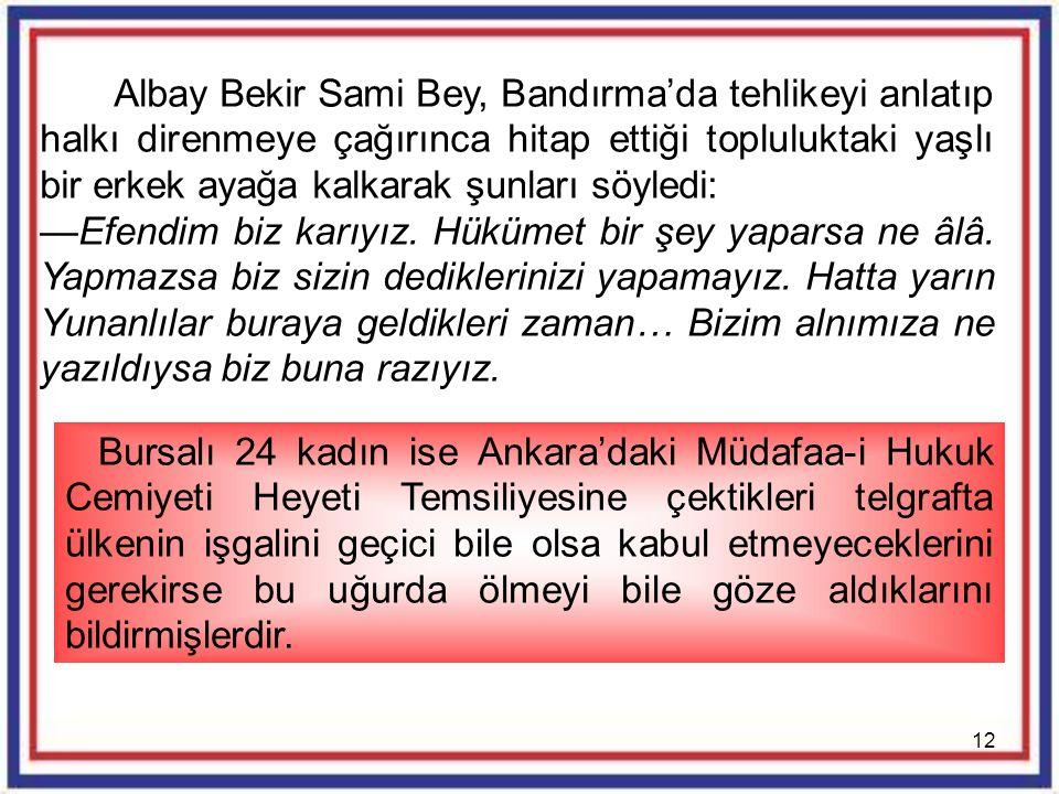 12 Albay Bekir Sami Bey, Bandırma'da tehlikeyi anlatıp halkı direnmeye çağırınca hitap ettiği topluluktaki yaşlı bir erkek ayağa kalkarak şunları söyl