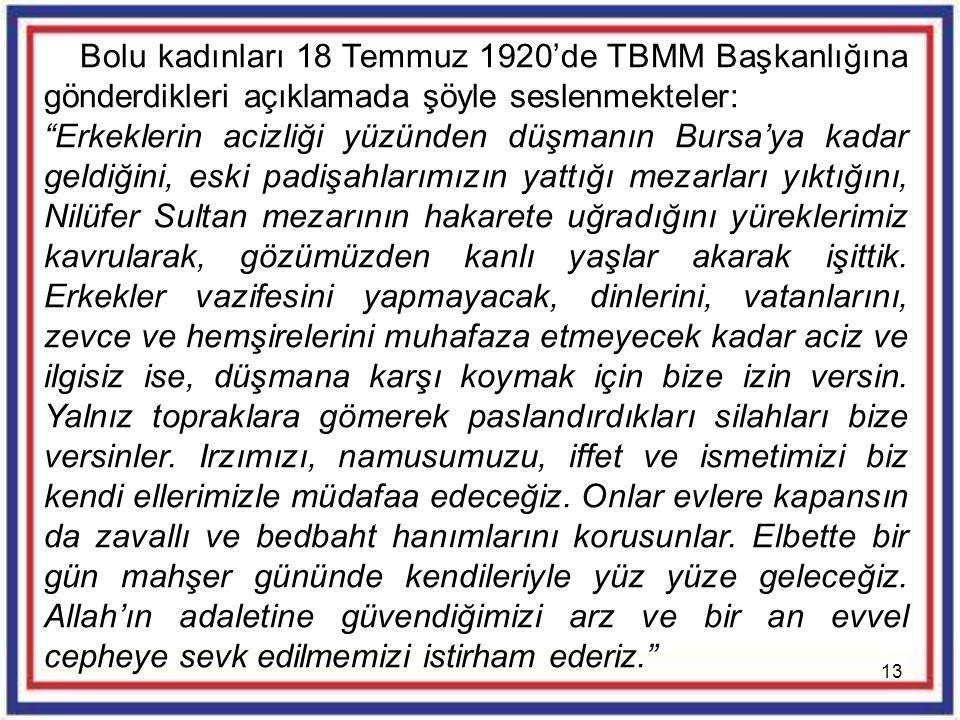 """13 Bolu kadınları 18 Temmuz 1920'de TBMM Başkanlığına gönderdikleri açıklamada şöyle seslenmekteler: """"Erkeklerin acizliği yüzünden düşmanın Bursa'ya k"""