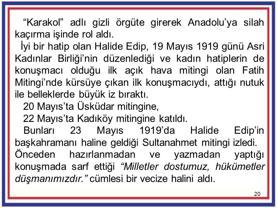 """20 """"Karakol"""" adlı gizli örgüte girerek Anadolu'ya silah kaçırma işinde rol aldı. İyi bir hatip olan Halide Edip, 19 Mayıs 1919 günü Asri Kadınlar Birl"""