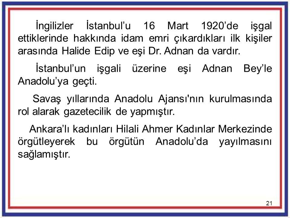 21 İngilizler İstanbul'u 16 Mart 1920'de işgal ettiklerinde hakkında idam emri çıkardıkları ilk kişiler arasında Halide Edip ve eşi Dr. Adnan da vardı