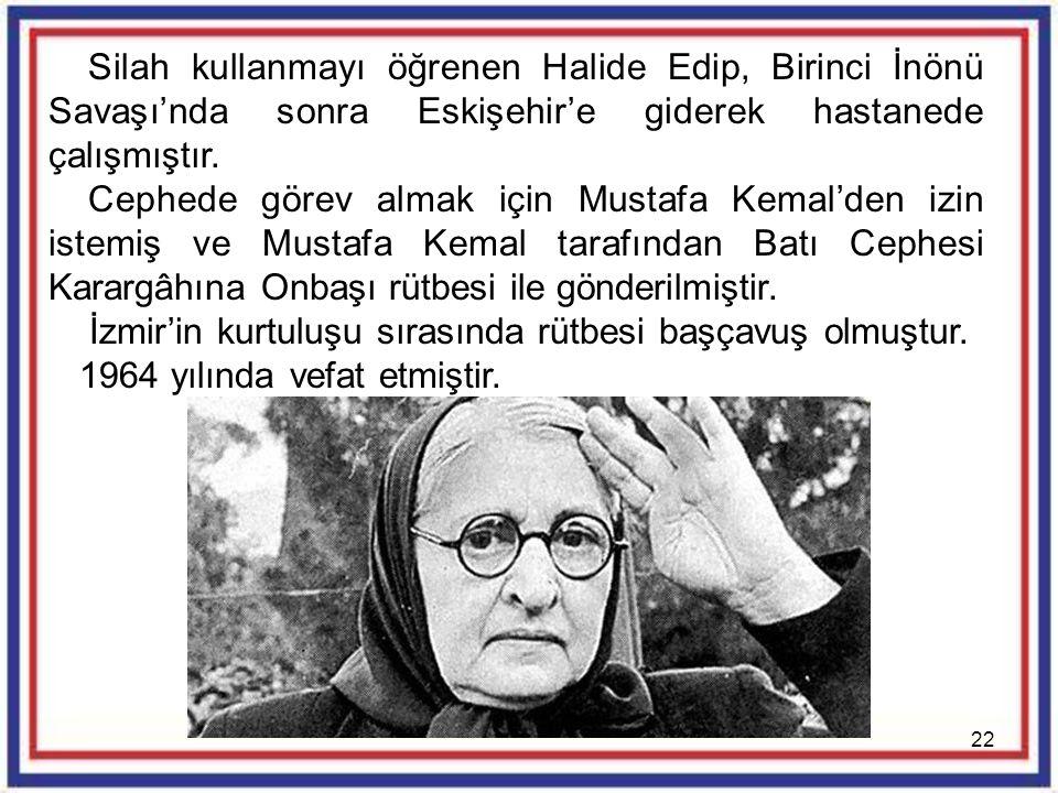 22 Silah kullanmayı öğrenen Halide Edip, Birinci İnönü Savaşı'nda sonra Eskişehir'e giderek hastanede çalışmıştır. Cephede görev almak için Mustafa Ke