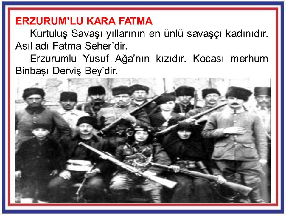 24 ERZURUM'LU KARA FATMA Kurtuluş Savaşı yıllarının en ünlü savaşçı kadınıdır. Asıl adı Fatma Seher'dir. Erzurumlu Yusuf Ağa'nın kızıdır. Kocası merhu