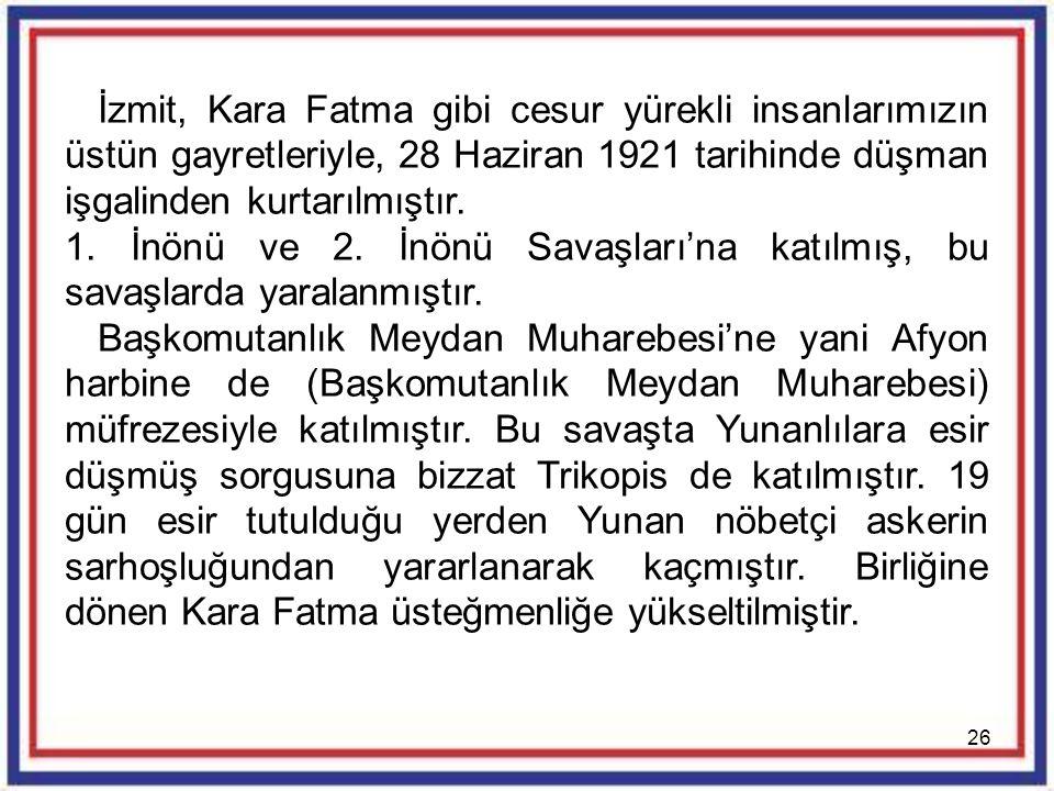 26 İzmit, Kara Fatma gibi cesur yürekli insanlarımızın üstün gayretleriyle, 28 Haziran 1921 tarihinde düşman işgalinden kurtarılmıştır. 1. İnönü ve 2.